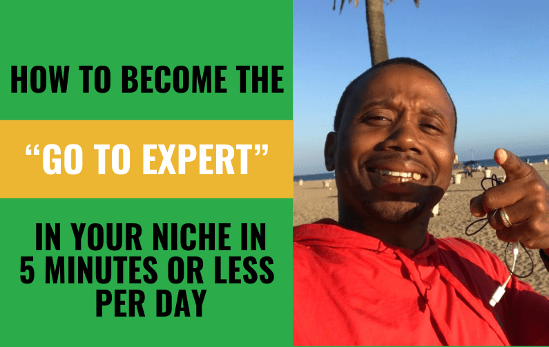 "How To Become The ""Go To Expert"" In Your Niche In 5 Minutes Or Less Per Day"